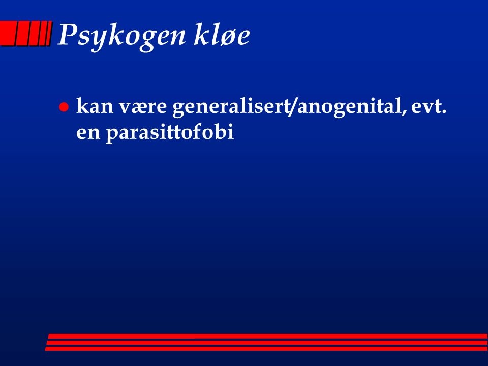 Psykogen kløe l kan være generalisert/anogenital, evt. en parasittofobi