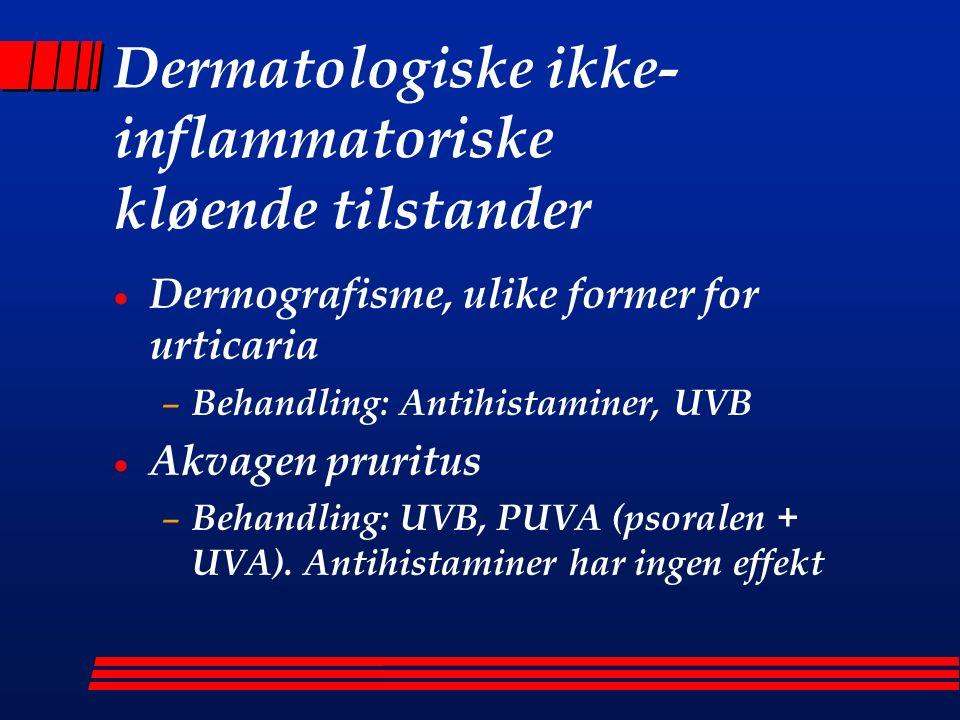 Dermatologiske ikke- inflammatoriske kløende tilstander  Dermografisme, ulike former for urticaria – Behandling: Antihistaminer, UVB  Akvagen pruritus – Behandling: UVB, PUVA (psoralen + UVA).