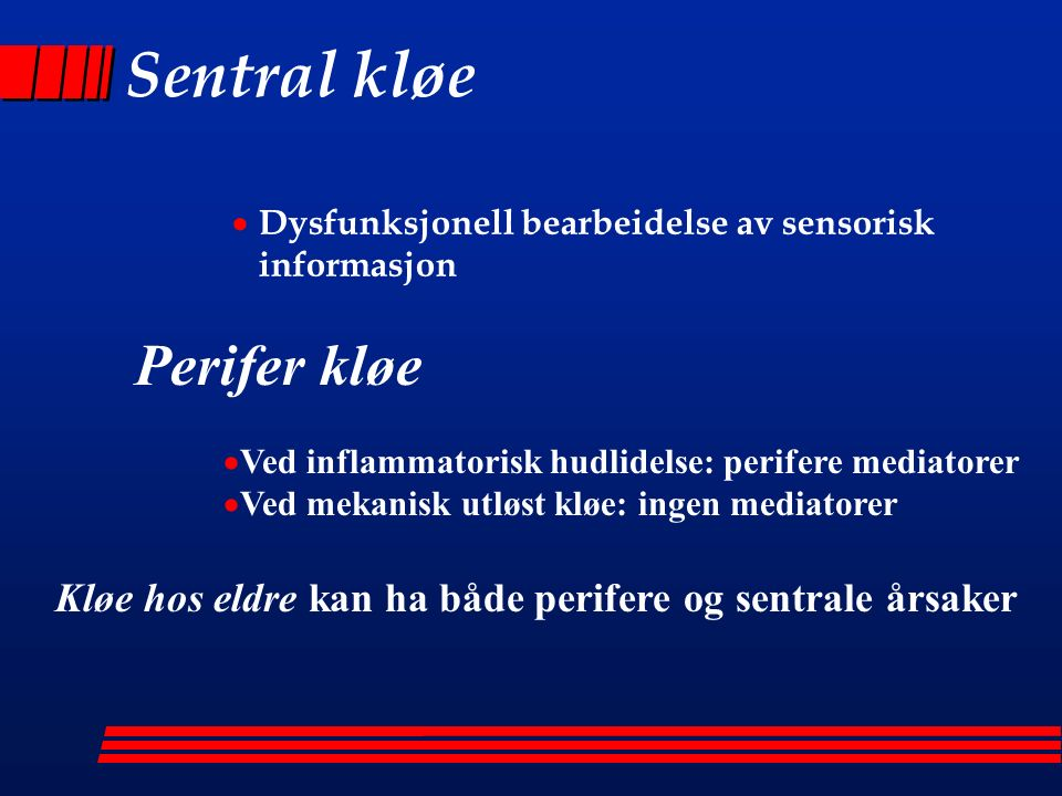 Sentral kløe  Dysfunksjonell bearbeidelse av sensorisk informasjon Perifer kløe  Ved inflammatorisk hudlidelse: perifere mediatorer  Ved mekanisk utløst kløe: ingen mediatorer Kløe hos eldre kan ha både perifere og sentrale årsaker