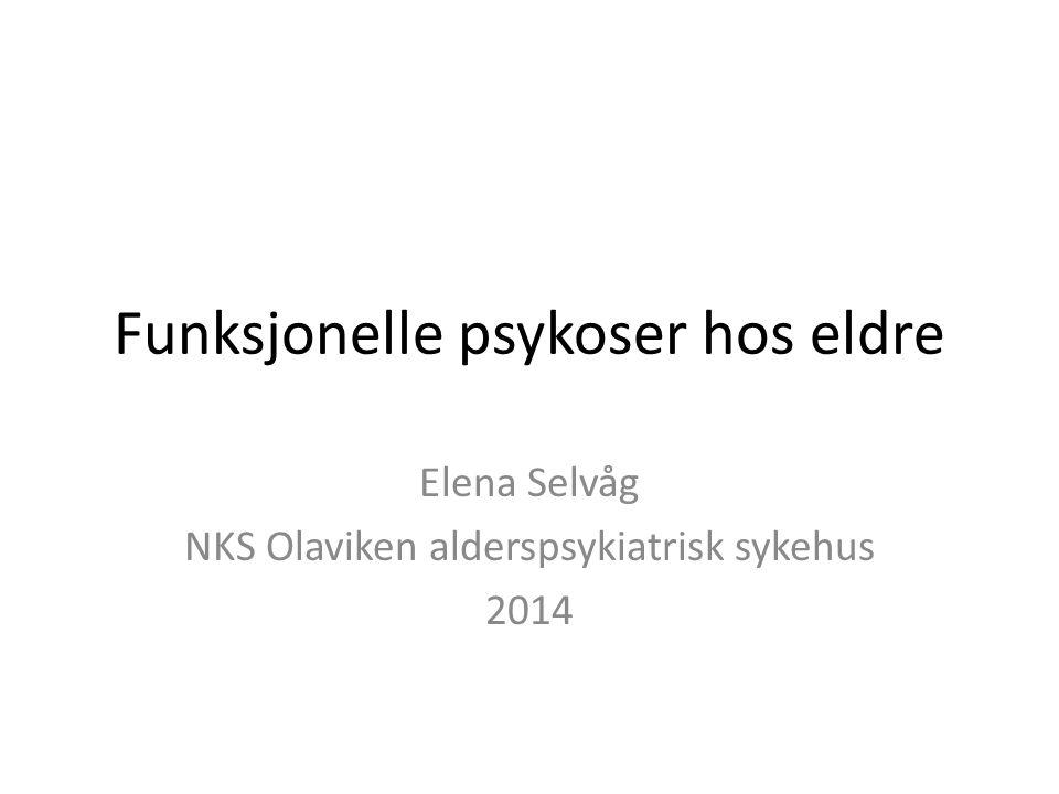 Funksjonelle psykoser hos eldre Elena Selvåg NKS Olaviken alderspsykiatrisk sykehus 2014