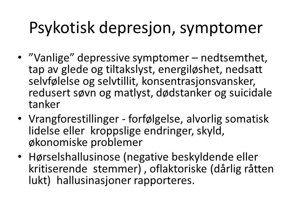 Psykotisk depresjon, symptomer Vanlige depressive symptomer – nedtsemthet, tap av glede og tiltakslyst, energiløshet, nedsatt selvfølelse og selvtillit, konsentrasjonsvansker, redusert søvn og matlyst, dødstanker og suicidale tanker Vrangforestillinger - forfølgelse, alvorlig somatisk lidelse eller kroppslige endringer, skyld, økonomiske problemer Hørselshallusinose (negative beskyldende eller kritiserende stemmer), oflaktoriske (dårlig råtten lukt) hallusinasjoner rapporteres.