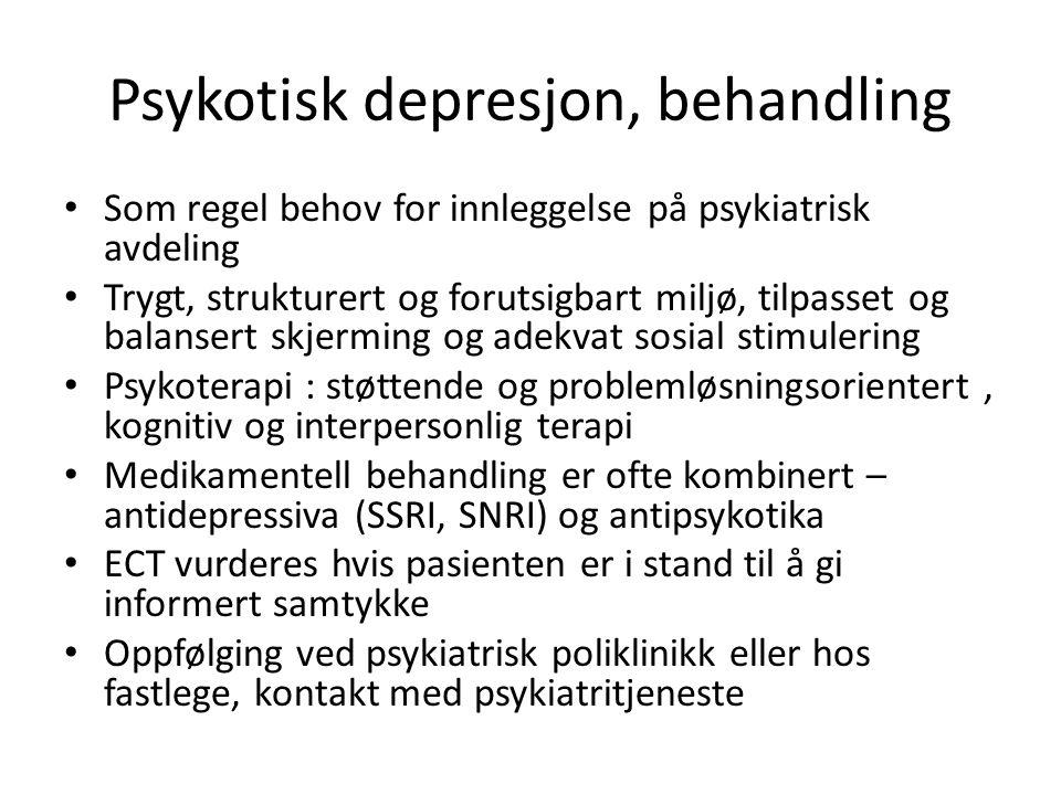 Psykotisk depresjon, behandling Som regel behov for innleggelse på psykiatrisk avdeling Trygt, strukturert og forutsigbart miljø, tilpasset og balansert skjerming og adekvat sosial stimulering Psykoterapi : støttende og problemløsningsorientert, kognitiv og interpersonlig terapi Medikamentell behandling er ofte kombinert – antidepressiva (SSRI, SNRI) og antipsykotika ECT vurderes hvis pasienten er i stand til å gi informert samtykke Oppfølging ved psykiatrisk poliklinikk eller hos fastlege, kontakt med psykiatritjeneste