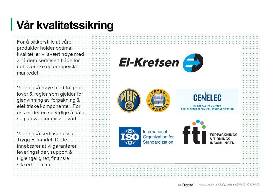 |www.dignita.se|info@dignita.se|0046 (0)90 12 94 00 Vår kvalitetssikring For å sikkerstille at våre produkter holder optimal kvalitet, er vi svært nøye med å få dem sertifisert både for det svenske og europeiske markedet.