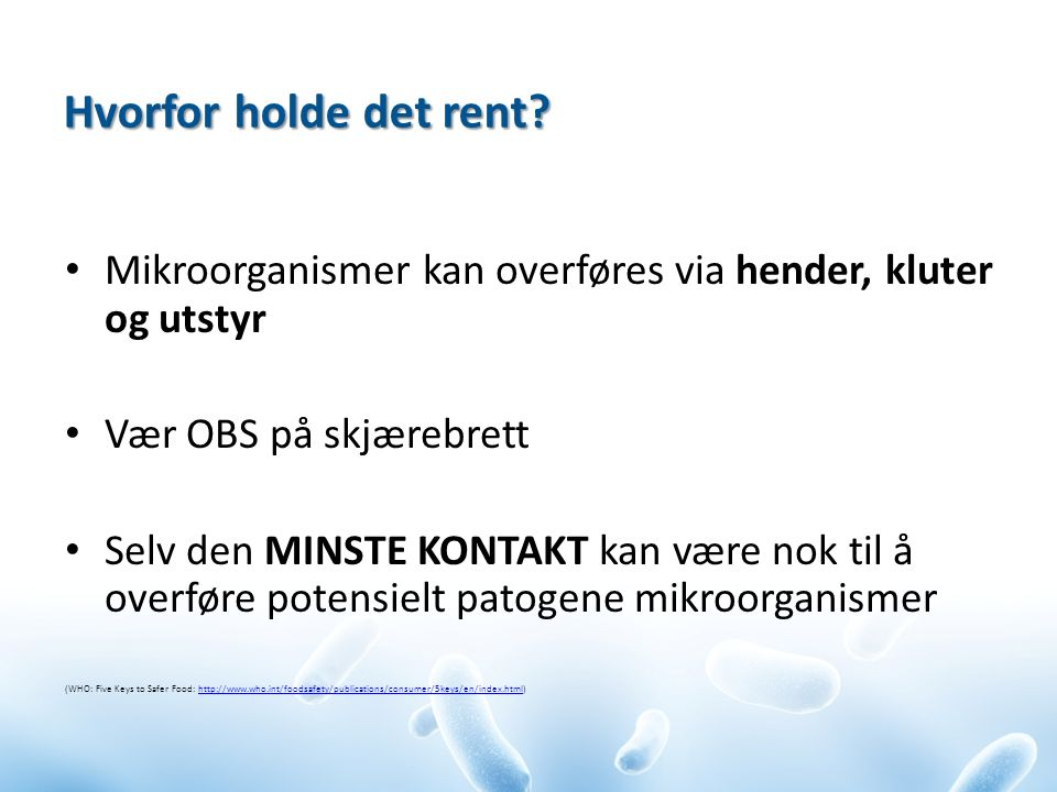 Mikroorganismer kan overføres via hender, kluter og utstyr Vær OBS på skjærebrett Selv den MINSTE KONTAKT kan være nok til å overføre potensielt patogene mikroorganismer (WHO: Five Keys to Safer Food: http://www.who.int/foodsafety/publications/consumer/5keys/en/index.html)http://www.who.int/foodsafety/publications/consumer/5keys/en/index.html Hvorfor holde det rent?