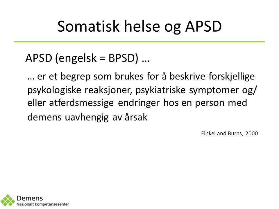 Somatisk helse og APSD APSD (engelsk = BPSD) … … er et begrep som brukes for å beskrive forskjellige psykologiske reaksjoner, psykiatriske symptomer og/ eller atferdsmessige endringer hos en person med demens uavhengig av årsak Finkel and Burns, 2000