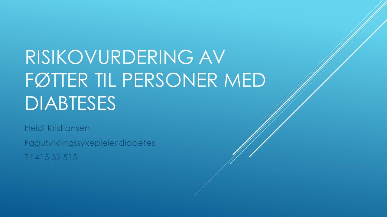 RISIKOVURDERING AV FØTTER TIL PERSONER MED DIABTESES Heidi Kristiansen Fagutviklingssykepleier diabetes Tlf 415 32 515