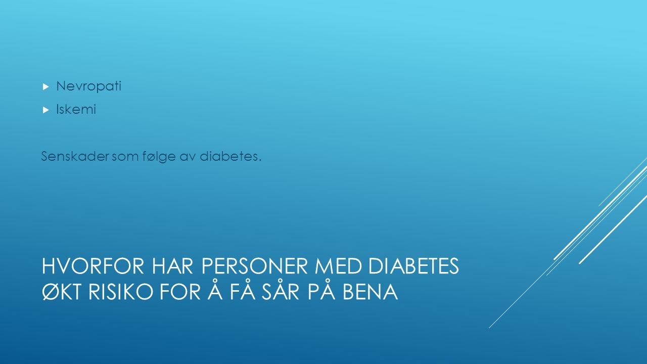 HVORFOR HAR PERSONER MED DIABETES ØKT RISIKO FOR Å FÅ SÅR PÅ BENA  Nevropati  Iskemi Senskader som følge av diabetes.