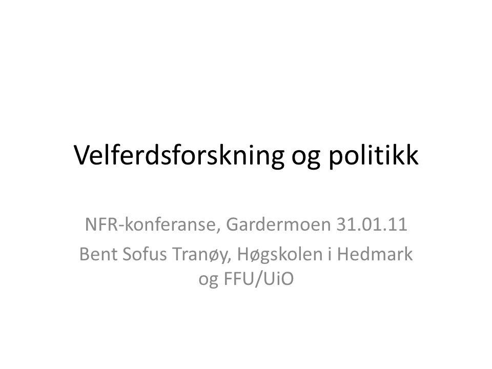 Velferdsforskning og politikk NFR-konferanse, Gardermoen 31.01.11 Bent Sofus Tranøy, Høgskolen i Hedmark og FFU/UiO