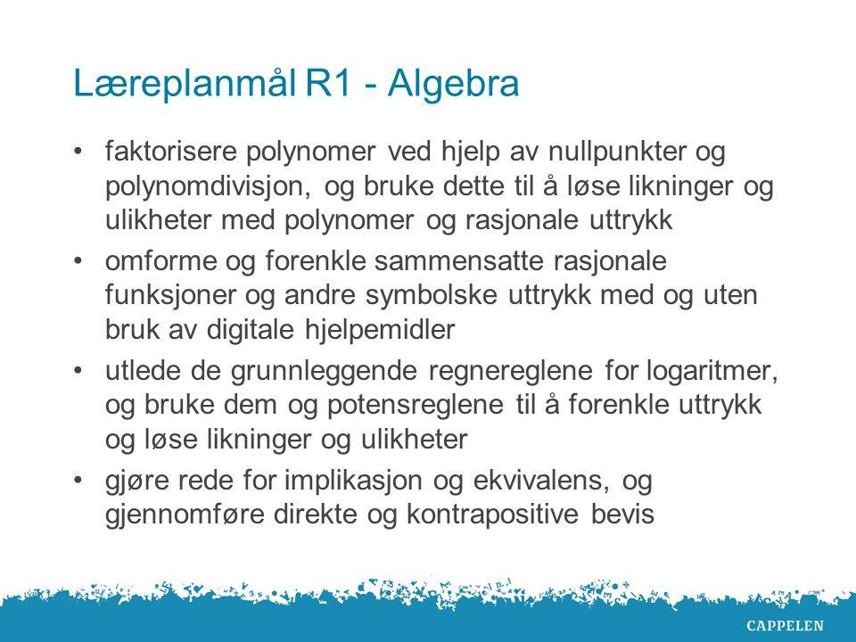 Læreplanmål R1 - Algebra faktorisere polynomer ved hjelp av nullpunkter og polynomdivisjon, og bruke dette til å løse likninger og ulikheter med polynomer og rasjonale uttrykk omforme og forenkle sammensatte rasjonale funksjoner og andre symbolske uttrykk med og uten bruk av digitale hjelpemidler utlede de grunnleggende regnereglene for logaritmer, og bruke dem og potensreglene til å forenkle uttrykk og løse likninger og ulikheter gjøre rede for implikasjon og ekvivalens, og gjennomføre direkte og kontrapositive bevis