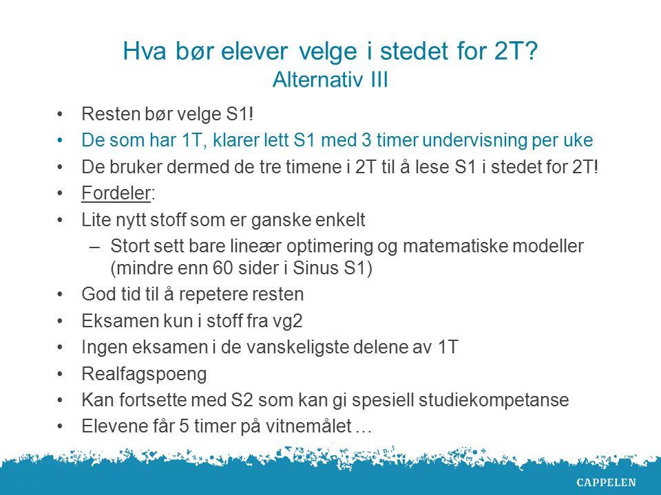 Hva bør elever velge i stedet for 2T? Alternativ III Resten bør velge S1! De som har 1T, klarer lett S1 med 3 timer undervisning per uke De bruker der