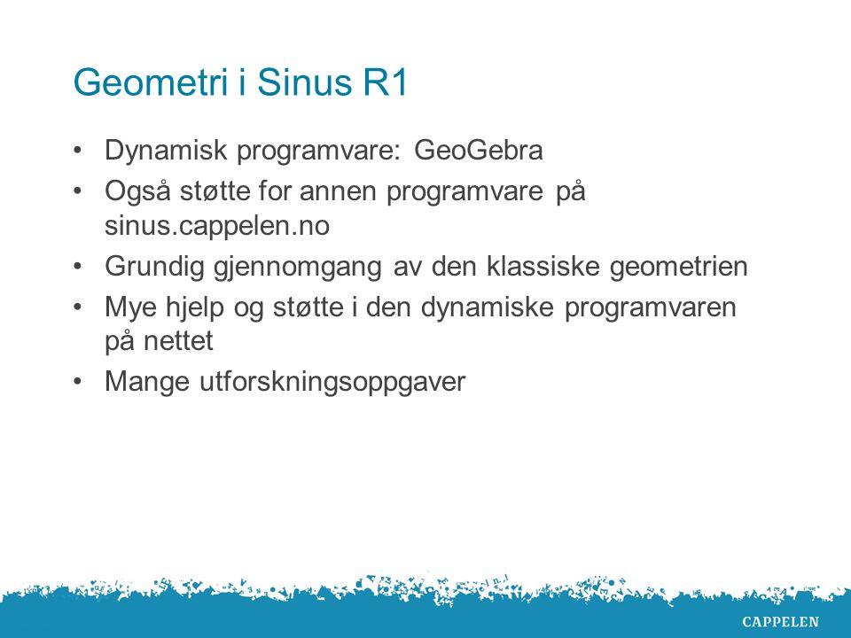 Geometri i Sinus R1 Dynamisk programvare: GeoGebra Også støtte for annen programvare på sinus.cappelen.no Grundig gjennomgang av den klassiske geometrien Mye hjelp og støtte i den dynamiske programvaren på nettet Mange utforskningsoppgaver