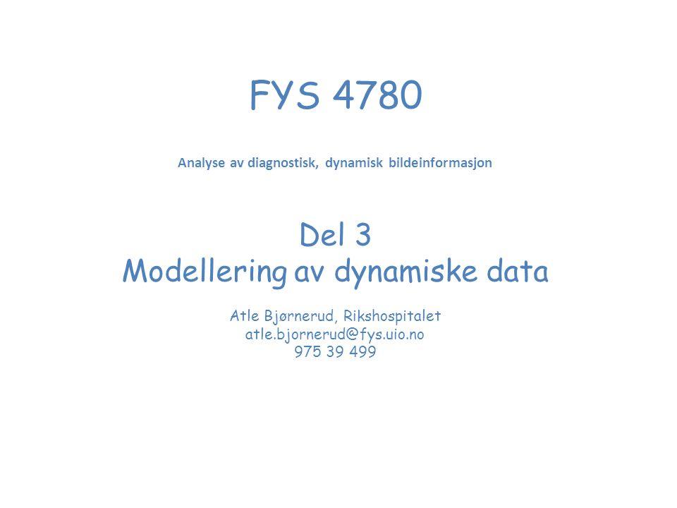 FYS 4780 Analyse av diagnostisk, dynamisk bildeinformasjon Del 3 Modellering av dynamiske data Atle Bjørnerud, Rikshospitalet atle.bjornerud@fys.uio.no 975 39 499