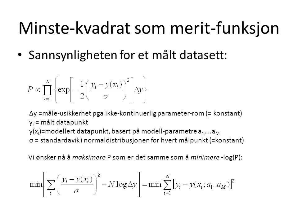 Minste-kvadrat som merit-funksjon Sannsynligheten for et målt datasett: ∆y =måle-usikkerhet pga ikke-kontinuerlig parameter-rom (= konstant) y i = målt datapunkt y(x i )=modellert datapunkt, basert på modell-parametre a 1,...a M σ = standardavik i normaldistribusjonen for hvert målpunkt (=konstant) Vi ønsker nå å maksimere P som er det samme som å minimere -log(P):