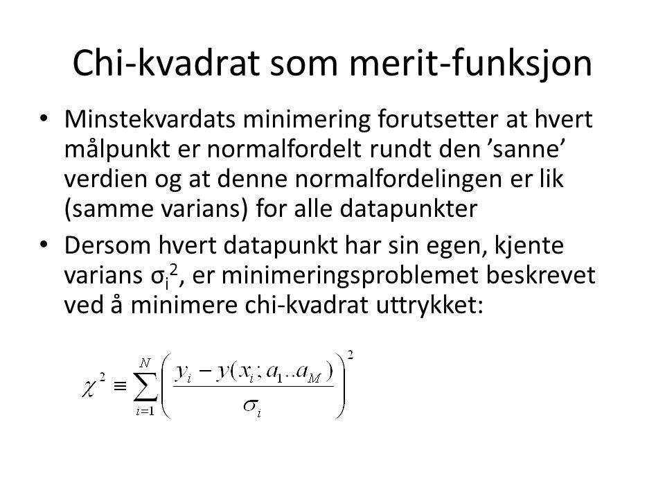 Chi-kvadrat som merit-funksjon Minstekvardats minimering forutsetter at hvert målpunkt er normalfordelt rundt den 'sanne' verdien og at denne normalfordelingen er lik (samme varians) for alle datapunkter Dersom hvert datapunkt har sin egen, kjente varians σ i 2, er minimeringsproblemet beskrevet ved å minimere chi-kvadrat uttrykket: