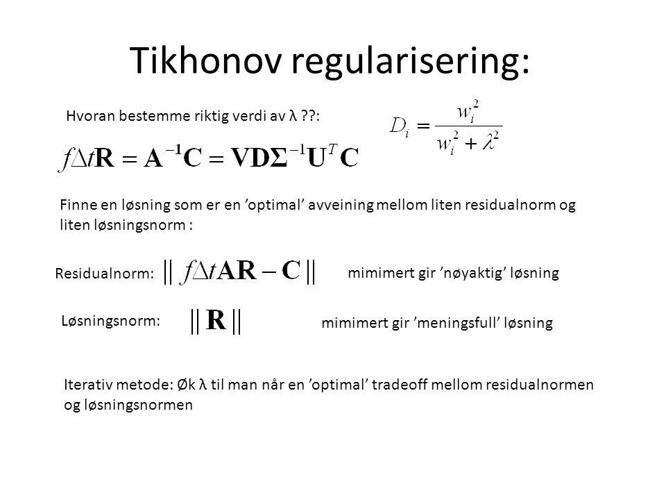 Tikhonov regularisering: Hvoran bestemme riktig verdi av λ : Finne en løsning som er en 'optimal' avveining mellom liten residualnorm og liten løsningsnorm : Residualnorm: Løsningsnorm: mimimert gir 'nøyaktig' løsning Iterativ metode: Øk λ til man når en 'optimal' tradeoff mellom residualnormen og løsningsnormen mimimert gir 'meningsfull' løsning