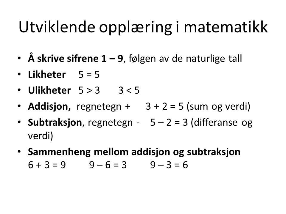 Utviklende opplæring i matematikk Å skrive sifrene 1 – 9, følgen av de naturlige tall Likheter 5 = 5 Ulikheter 5 > 3 3 < 5 Addisjon, regnetegn + 3 + 2 = 5 (sum og verdi) Subtraksjon, regnetegn - 5 – 2 = 3 (differanse og verdi) Sammenheng mellom addisjon og subtraksjon 6 + 3 = 9 9 – 6 = 3 9 – 3 = 6