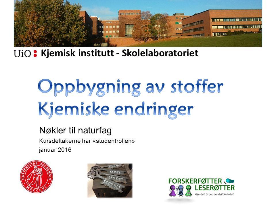 Kjemisk institutt - Skolelaboratoriet Nøkler til naturfag Kursdeltakerne har «studentrollen» januar 2016