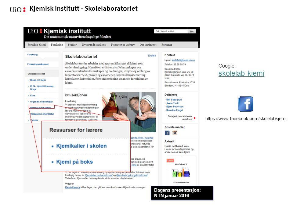 Kjemisk institutt - Skolelaboratoriet Google: skolelab kjemi https://www.facebook.com/skolelabkjemi Dagens presentasjon: NTN januar 2016 Dagens presen