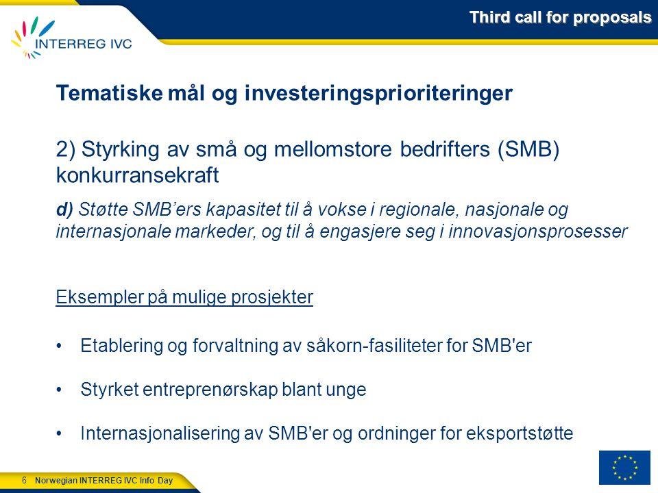 6 Norwegian INTERREG IVC Info Day Tematiske mål og investeringsprioriteringer 2) Styrking av små og mellomstore bedrifters (SMB) konkurransekraft d) Støtte SMB'ers kapasitet til å vokse i regionale, nasjonale og internasjonale markeder, og til å engasjere seg i innovasjonsprosesser Eksempler på mulige prosjekter Etablering og forvaltning av såkorn-fasiliteter for SMB er Styrket entreprenørskap blant unge Internasjonalisering av SMB er og ordninger for eksportstøtte Third call for proposals