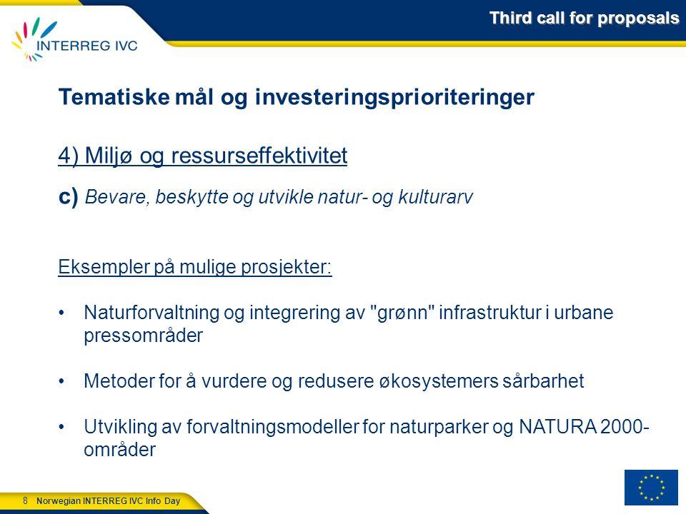 8 Norwegian INTERREG IVC Info Day Tematiske mål og investeringsprioriteringer 4) Miljø og ressurseffektivitet c) Bevare, beskytte og utvikle natur- og kulturarv Eksempler på mulige prosjekter: Naturforvaltning og integrering av grønn infrastruktur i urbane pressområder Metoder for å vurdere og redusere økosystemers sårbarhet Utvikling av forvaltningsmodeller for naturparker og NATURA 2000- områder Third call for proposals