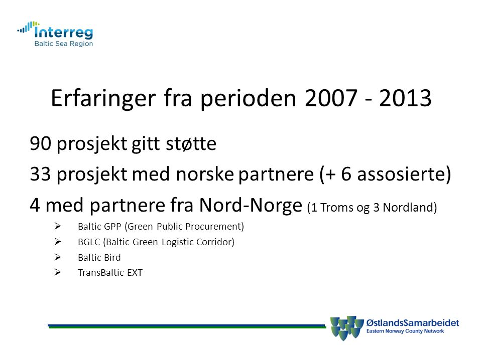 Erfaringer fra perioden prosjekt gitt støtte 33 prosjekt med norske partnere (+ 6 assosierte) 4 med partnere fra Nord-Norge (1 Troms og 3 Nordland)  Baltic GPP (Green Public Procurement)  BGLC (Baltic Green Logistic Corridor)  Baltic Bird  TransBaltic EXT