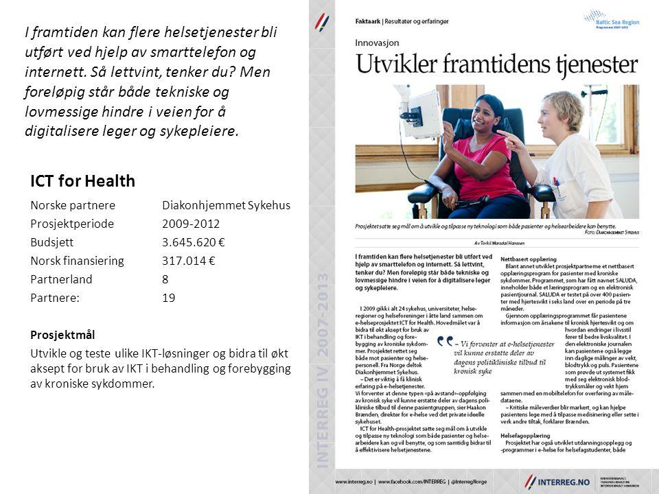 ICT for Health Norske partnereDiakonhjemmet Sykehus Prosjektperiode2009-2012 Budsjett3.645.620 € Norsk finansiering317.014 € Partnerland8 Partnere: 19 Prosjektmål Utvikle og teste ulike IKT-løsninger og bidra til økt aksept for bruk av IKT i behandling og forebygging av kroniske sykdommer.