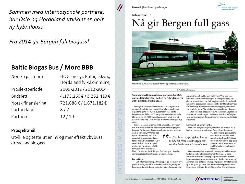 Baltic Biogas Bus / More BBB Norske partnereHOG Energi, Ruter, Skyss, Hordaland fylk.kommune, Prosjektperiode2009-2012 / 2013-2014 Budsjett4.173.260 € / 3.232.410 € Norsk finansiering721.688 € / 1.671.182 € Partnerland8 / 7 Partnere: 12 / 10 Prosjektmål Utvikle og teste ut en ny og mer effektivbybuss drevet av biogass.