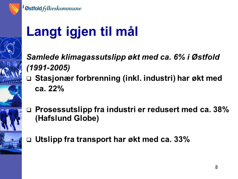 8 Langt igjen til mål Samlede klimagassutslipp økt med ca. 6% i Østfold (1991-2005)  Stasjonær forbrenning (inkl. industri) har økt med ca. 22%  Pro