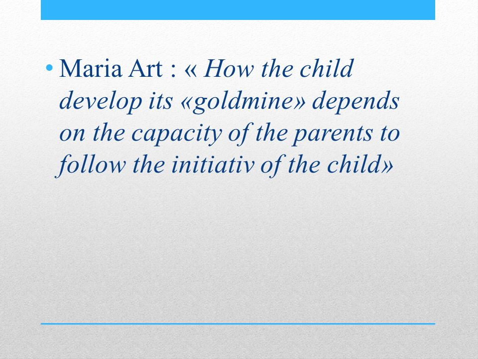 Maria Art : « How the child develop its «goldmine» depends on the capacity of the parents to follow the initiativ of the child»