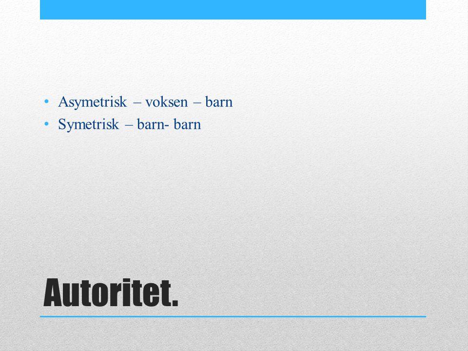 Autoritet. Asymetrisk – voksen – barn Symetrisk – barn- barn