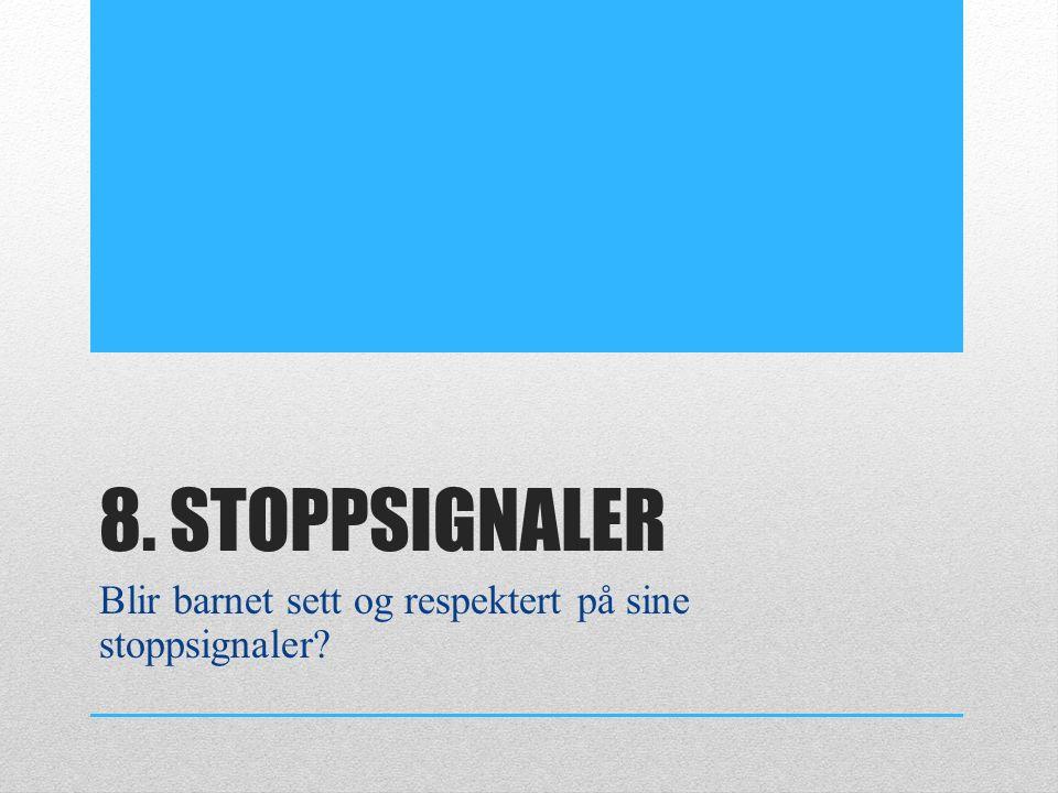 8. STOPPSIGNALER Blir barnet sett og respektert på sine stoppsignaler