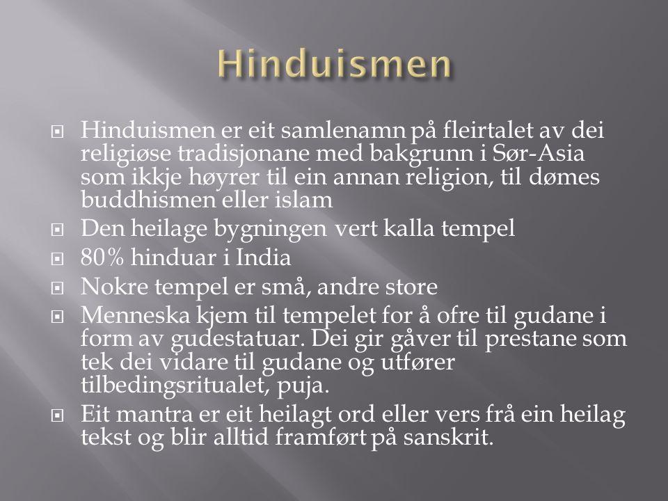 Hinduismen er eit samlenamn på fleirtalet av dei religiøse tradisjonane med bakgrunn i Sør-Asia som ikkje høyrer til ein annan religion, til dømes buddhismen eller islam  Den heilage bygningen vert kalla tempel  80% hinduar i India  Nokre tempel er små, andre store  Menneska kjem til tempelet for å ofre til gudane i form av gudestatuar.
