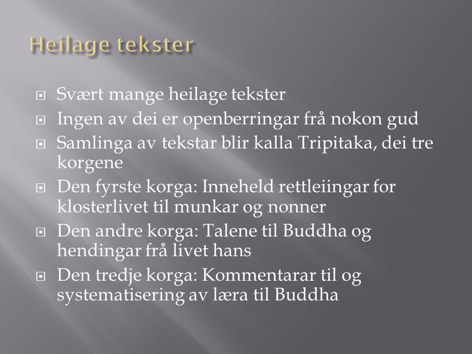  Svært mange heilage tekster  Ingen av dei er openberringar frå nokon gud  Samlinga av tekstar blir kalla Tripitaka, dei tre korgene  Den fyrste korga: Inneheld rettleiingar for klosterlivet til munkar og nonner  Den andre korga: Talene til Buddha og hendingar frå livet hans  Den tredje korga: Kommentarar til og systematisering av læra til Buddha