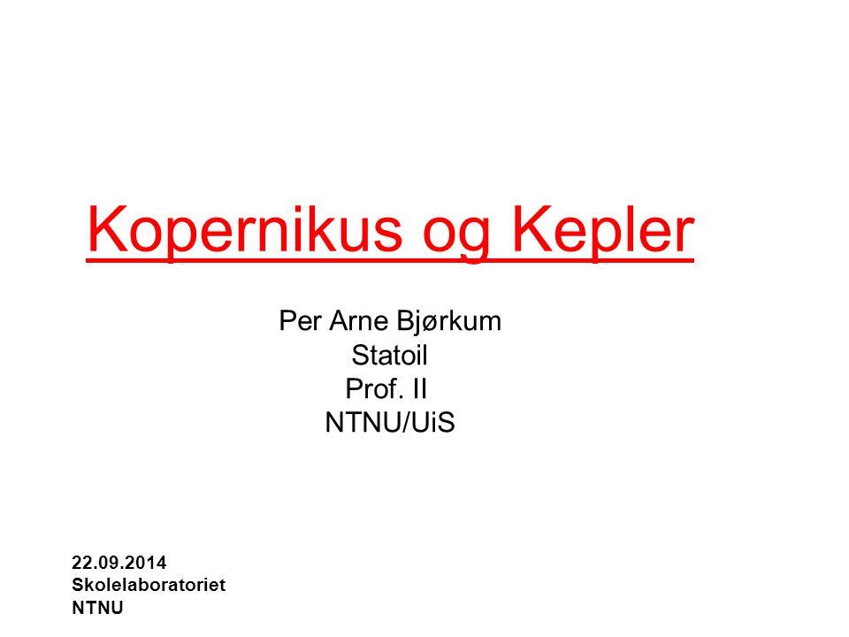Kopernikus og Kepler Per Arne Bjørkum Statoil Prof. II NTNU/UiS 22.09.2014 Skolelaboratoriet NTNU