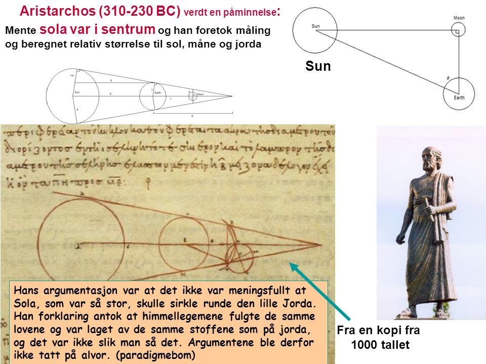 Aristarchos (310-230 BC) verdt en påminnelse : Mente sola var i sentrum og han foretok måling og beregnet relativ størrelse til sol, måne og jorda Fra en kopi fra 1000 tallet Sun Hans argumentasjon var at det ikke var meningsfullt at Sola, som var så stor, skulle sirkle runde den lille Jorda.
