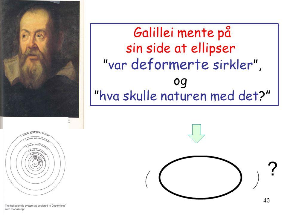 43 Galillei mente på sin side at ellipser var deformerte sirkler , og hva skulle naturen med det? ?