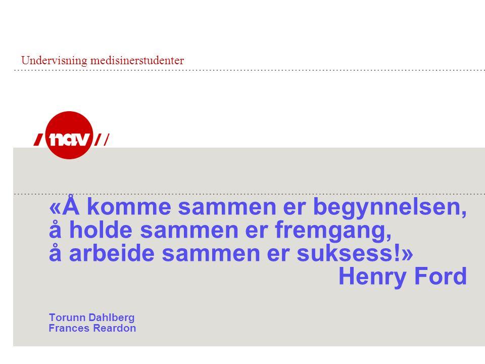 «Å komme sammen er begynnelsen, å holde sammen er fremgang, å arbeide sammen er suksess!» Henry Ford Torunn Dahlberg Frances Reardon Undervisning medisinerstudenter