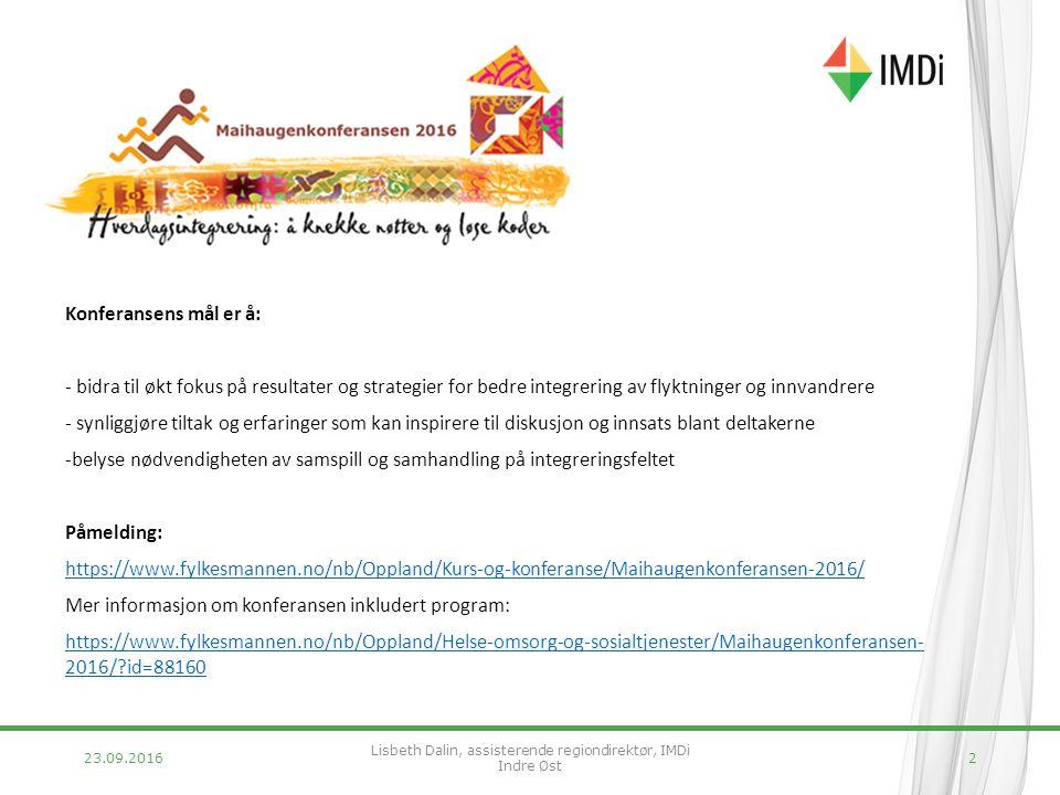 23.09.20162 Konferansens mål er å: - bidra til økt fokus på resultater og strategier for bedre integrering av flyktninger og innvandrere - synliggjøre tiltak og erfaringer som kan inspirere til diskusjon og innsats blant deltakerne -belyse nødvendigheten av samspill og samhandling på integreringsfeltet Påmelding: https://www.fylkesmannen.no/nb/Oppland/Kurs-og-konferanse/Maihaugenkonferansen-2016/ Mer informasjon om konferansen inkludert program: https://www.fylkesmannen.no/nb/Oppland/Helse-omsorg-og-sosialtjenester/Maihaugenkonferansen- 2016/ id=88160 Lisbeth Dalin, assisterende regiondirektør, IMDi Indre Øst