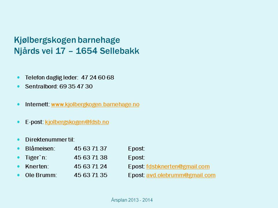 Kjølbergskogen barnehage Njårds vei 17 – 1654 Sellebakk Telefon daglig leder: 47 24 60 68 Sentralbord: 69 35 47 30 Internett: www.kjolbergkogen.barnehage.nowww.kjolbergkogen.barnehage.no E-post: kjolbergskogen@fdsb.nokjolbergskogen@fdsb.no Direktenummer til: Blåmeisen: 45 63 71 37Epost: Tiger`n: 45 63 71 38 Epost: Knerten: 45 63 71 24Epost: fdsbknerten@gmail.comfdsbknerten@gmail.com Ole Brumm: 45 63 71 35Epost: avd.olebrumm@gmail.comavd.olebrumm@gmail.com Årsplan 2013 - 2014