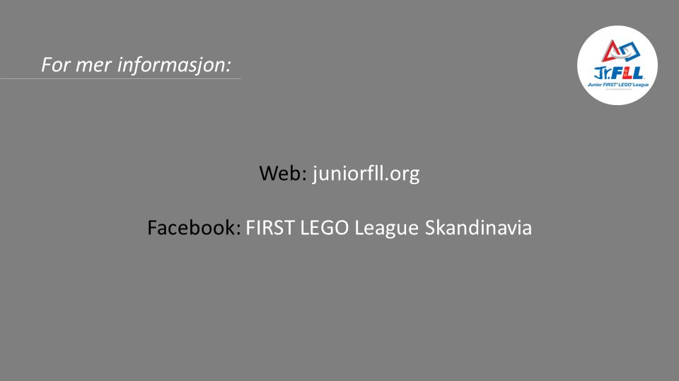 For mer informasjon: Web: juniorfll.org Facebook: FIRST LEGO League Skandinavia