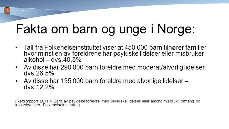 Fakta om barn og unge i Norge: Tall fra Folkehelseinstituttet viser at 450 000 barn tilhører familier hvor minst en av foreldrene har psykiske lidelser eller misbruker alkohol – dvs.40,5% Av disse har 290 000 barn foreldre med moderat/alvorlig lidelser- dvs.26,5% Av disse har 135 000 barn foreldre med alvorlige lidelser – dvs.12,2% (Ref:Rapport 2011:4 Barn av psykiske foreldre med psykiske lidelser eller alkoholmisbruk: omfang og konsekvenser, Folkehelseinstituttet)