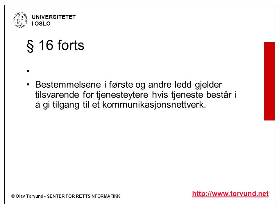 © Olav Torvund - SENTER FOR RETTSINFORMATIKK UNIVERSITETET I OSLO http://www.torvund.net § 16 forts Bestemmelsene i første og andre ledd gjelder tilsvarende for tjenesteytere hvis tjeneste består i å gi tilgang til et kommunikasjonsnettverk.