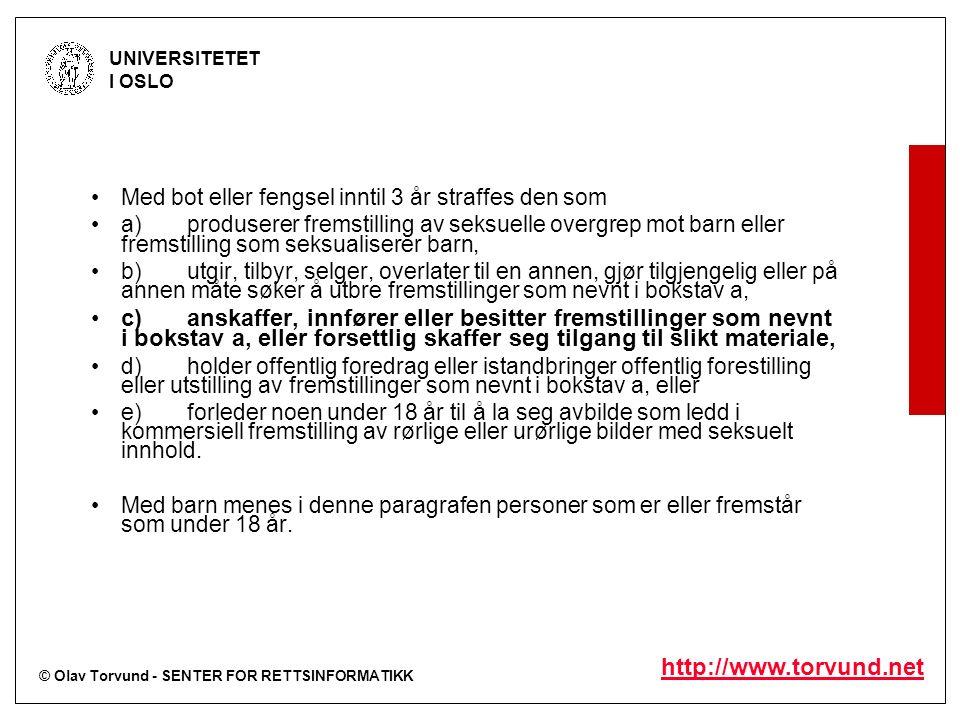 © Olav Torvund - SENTER FOR RETTSINFORMATIKK UNIVERSITETET I OSLO http://www.torvund.net Det betyr at innhold som: –- fremmer rasehat, eller viser grusomme eller umenneskelige voldshandlinger på en måte som får informasjonen til å virke ufarlig eller rosverdig, –- oppfordrer til provokasjon eller krenker andres syn/livssyn –- viser pornografisk materiale, –- krenker menneskeverdet, –- krenker enkeltpersoner eller selskaper, –- glorifiserer krig, –- handler om overgrep eller seksuelt misbruk av barn, –- viser seksuelle handlinger mellom mennesker og dyr, –- er egnet til å utsette barn og unge for umoralsk eller skadelig påvirkning.