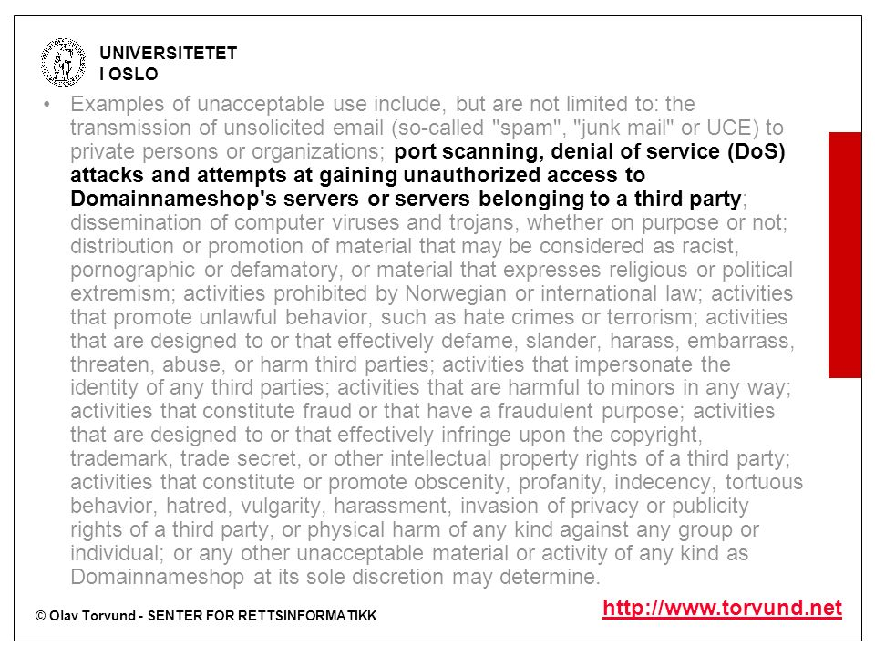 © Olav Torvund - SENTER FOR RETTSINFORMATIKK UNIVERSITETET I OSLO   Examples of unacceptable use include, but are not limited to: the transmission of unsolicited  (so-called spam , junk mail or UCE) to private persons or organizations; port scanning, denial of service (DoS) attacks and attempts at gaining unauthorized access to Domainnameshop s servers or servers belonging to a third party; dissemination of computer viruses and trojans, whether on purpose or not; distribution or promotion of material that may be considered as racist, pornographic or defamatory, or material that expresses religious or political extremism; activities prohibited by Norwegian or international law; activities that promote unlawful behavior, such as hate crimes or terrorism; activities that are designed to or that effectively defame, slander, harass, embarrass, threaten, abuse, or harm third parties; activities that impersonate the identity of any third parties; activities that are harmful to minors in any way; activities that constitute fraud or that have a fraudulent purpose; activities that are designed to or that effectively infringe upon the copyright, trademark, trade secret, or other intellectual property rights of a third party; activities that constitute or promote obscenity, profanity, indecency, tortuous behavior, hatred, vulgarity, harassment, invasion of privacy or publicity rights of a third party, or physical harm of any kind against any group or individual; or any other unacceptable material or activity of any kind as Domainnameshop at its sole discretion may determine.