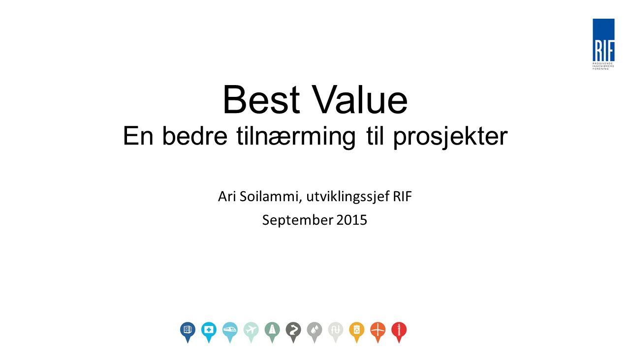 Best Value En bedre tilnærming til prosjekter Ari Soilammi, utviklingssjef RIF September 2015