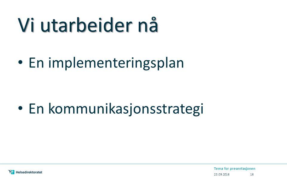 Vi utarbeider nå En implementeringsplan En kommunikasjonsstrategi 23.09.2016 Tema for presentasjonen 16