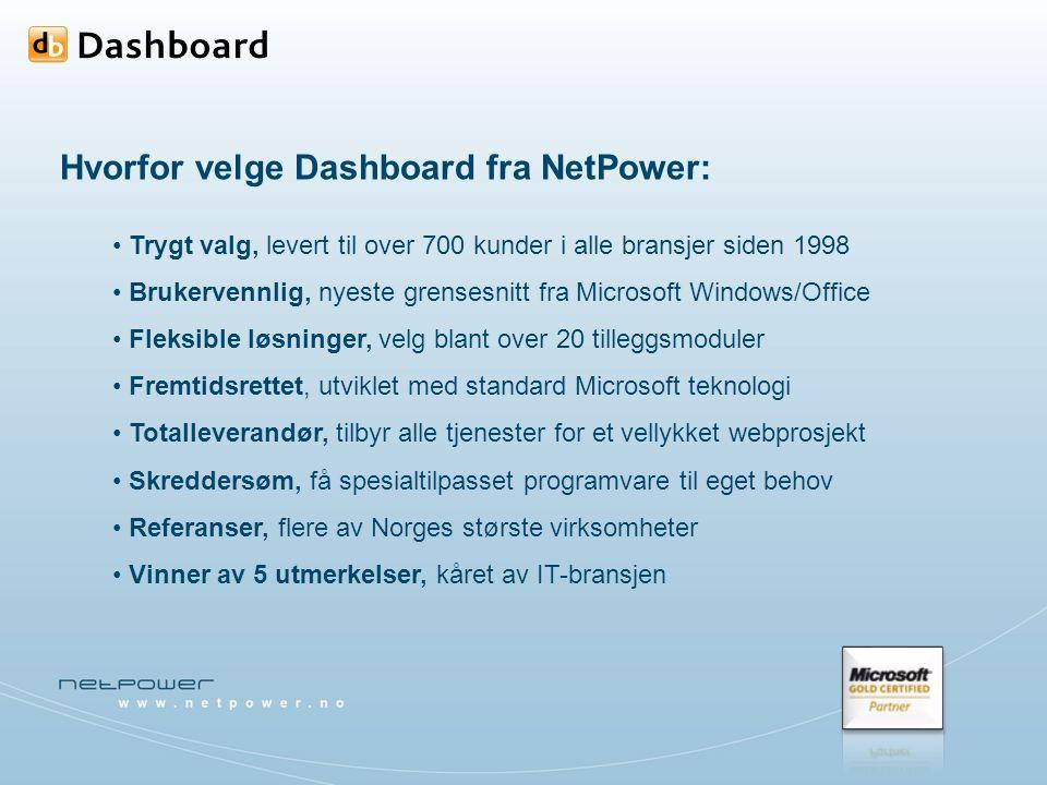 Hvorfor velge Dashboard fra NetPower: Trygt valg, levert til over 700 kunder i alle bransjer siden 1998 Brukervennlig, nyeste grensesnitt fra Microsoft Windows/Office Fleksible løsninger, velg blant over 20 tilleggsmoduler Fremtidsrettet, utviklet med standard Microsoft teknologi Totalleverandør, tilbyr alle tjenester for et vellykket webprosjekt Skreddersøm, få spesialtilpasset programvare til eget behov Referanser, flere av Norges største virksomheter Vinner av 5 utmerkelser, kåret av IT-bransjen