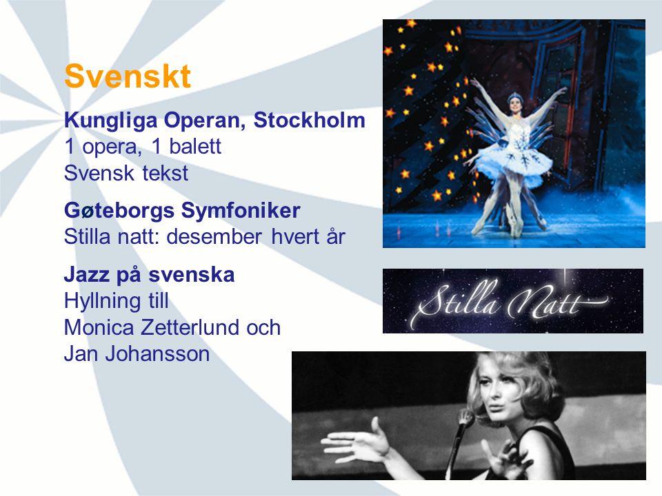 Svenskt Kungliga Operan, Stockholm 1 opera, 1 balett Svensk tekst Gøteborgs Symfoniker Stilla natt: desember hvert år Jazz på svenska Hyllning till Monica Zetterlund och Jan Johansson