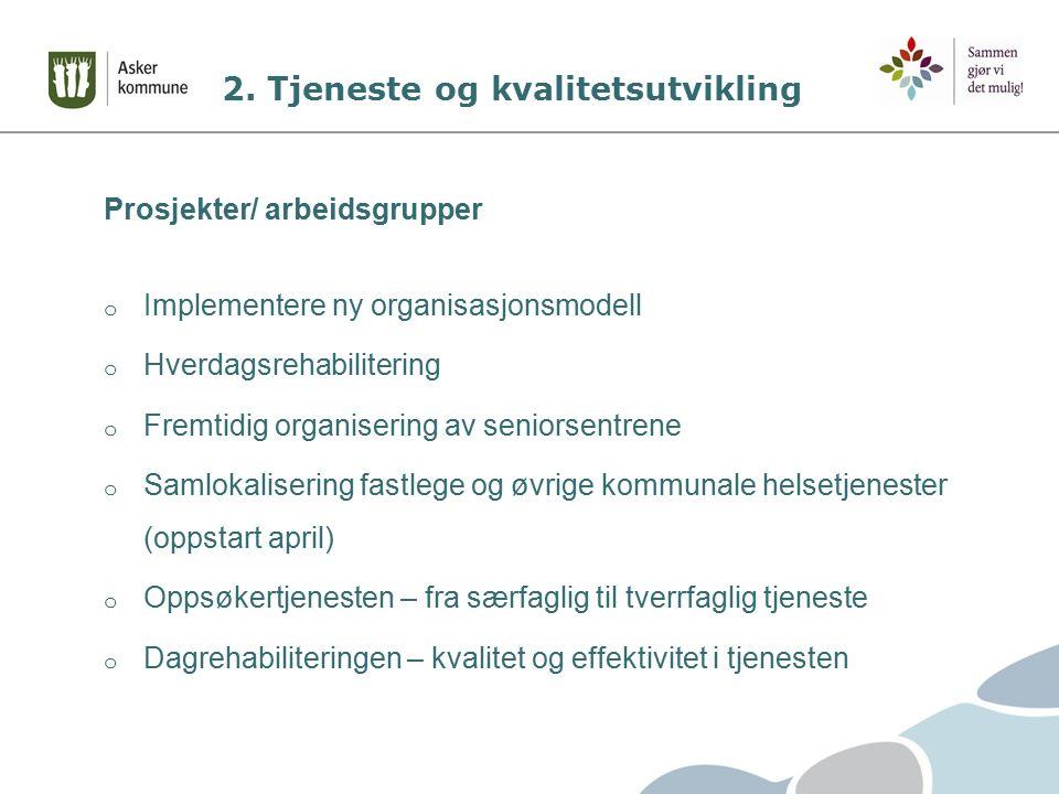 2. Tjeneste og kvalitetsutvikling Prosjekter/ arbeidsgrupper o Implementere ny organisasjonsmodell o Hverdagsrehabilitering o Fremtidig organisering a