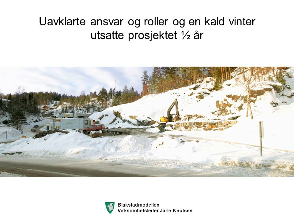 Uavklarte ansvar og roller og en kald vinter utsatte prosjektet ½ år Blakstadmodellen Virksomhetsleder Jarle Knutsen